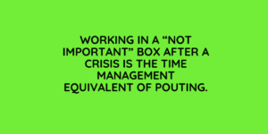 Working in a Not Important Box after a crisis is the Time Management equivalent of pouting.